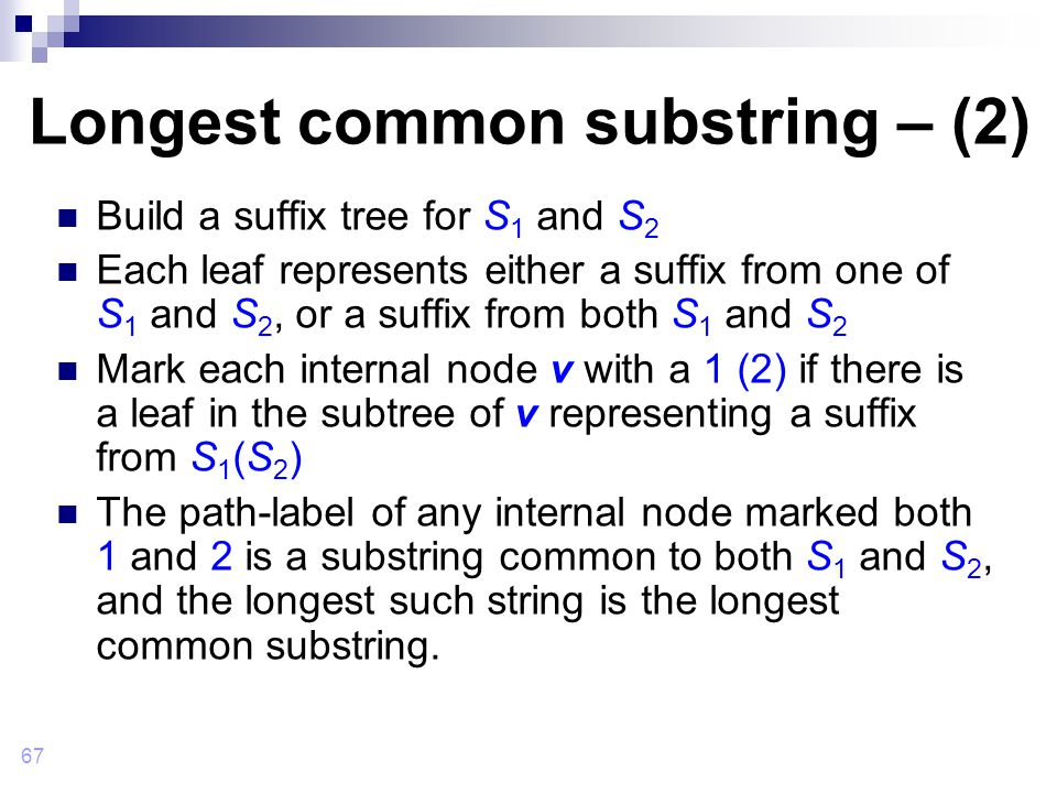 67 Longest common substring – (2) Build a suffix tree for S 1 and S 2 Each leaf represents either a suffix from one of S 1 and S 2, or a suffix from both S 1 and S 2 Mark each internal node v with a 1 (2) if there is a leaf in the subtree of v representing a suffix from S 1 (S 2 ) The path-label of any internal node marked both 1 and 2 is a substring common to both S 1 and S 2, and the longest such string is the longest common substring.