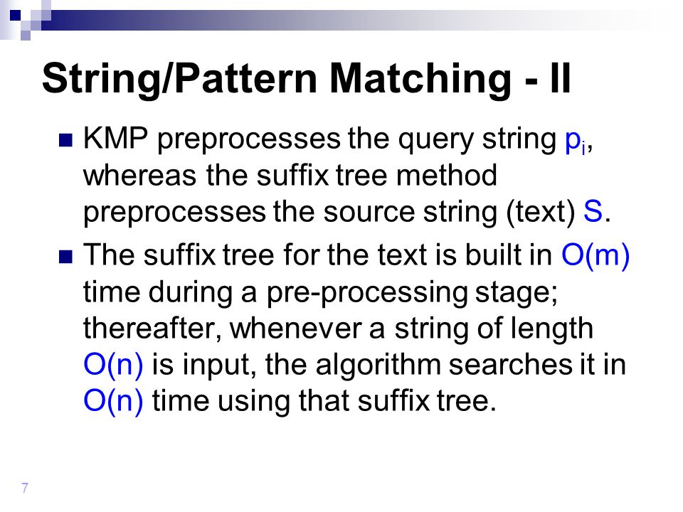 7 String/Pattern Matching - II KMP preprocesses the query string p i, whereas the suffix tree method preprocesses the source string (text) S.