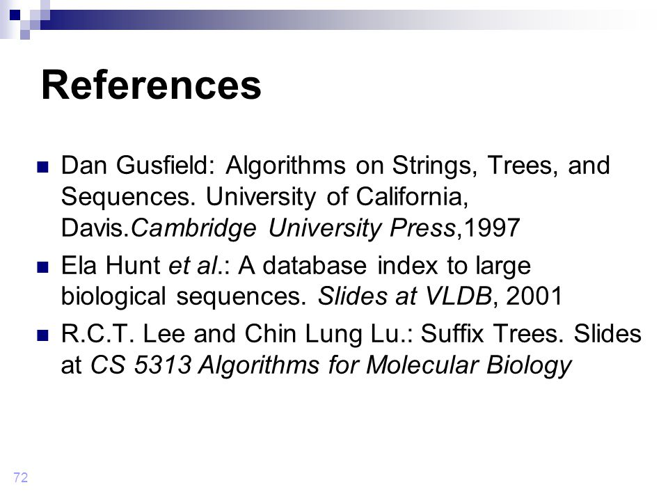 72 References Dan Gusfield: Algorithms on Strings, Trees, and Sequences.