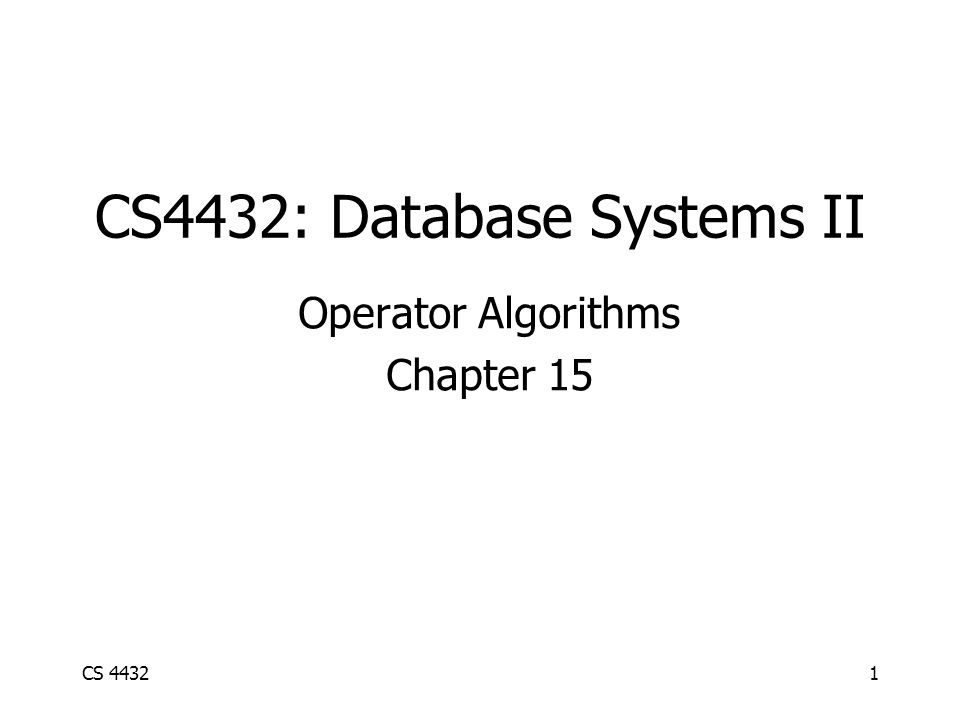 CS 44321 CS4432: Database Systems II Operator Algorithms Chapter 15