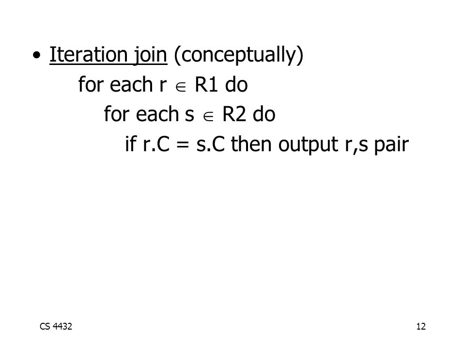 CS 443212 Iteration join (conceptually) for each r  R1 do for each s  R2 do if r.C = s.C then output r,s pair