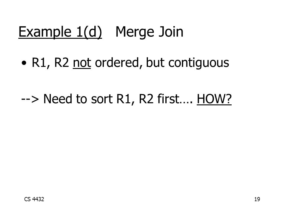 CS 443219 Example 1(d) Merge Join R1, R2 not ordered, but contiguous --> Need to sort R1, R2 first….