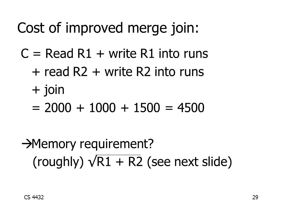 CS 443229 Cost of improved merge join: C = Read R1 + write R1 into runs + read R2 + write R2 into runs + join = 2000 + 1000 + 1500 = 4500  Memory requirement.
