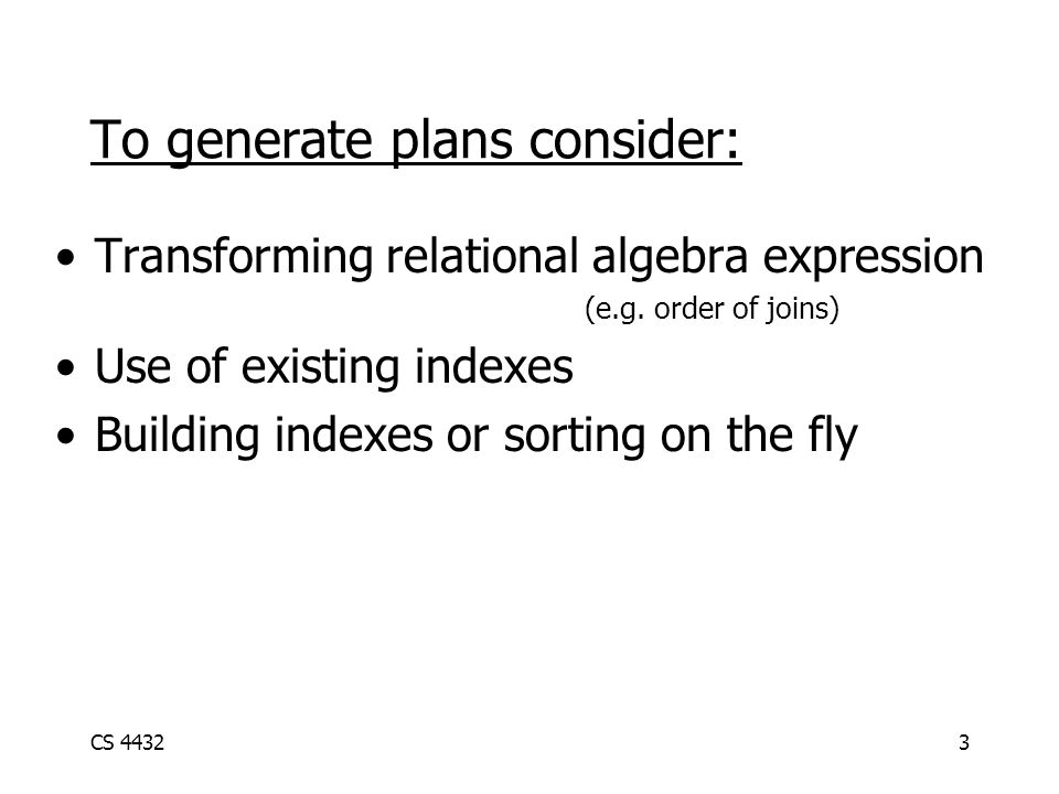 CS 44323 To generate plans consider: Transforming relational algebra expression (e.g.