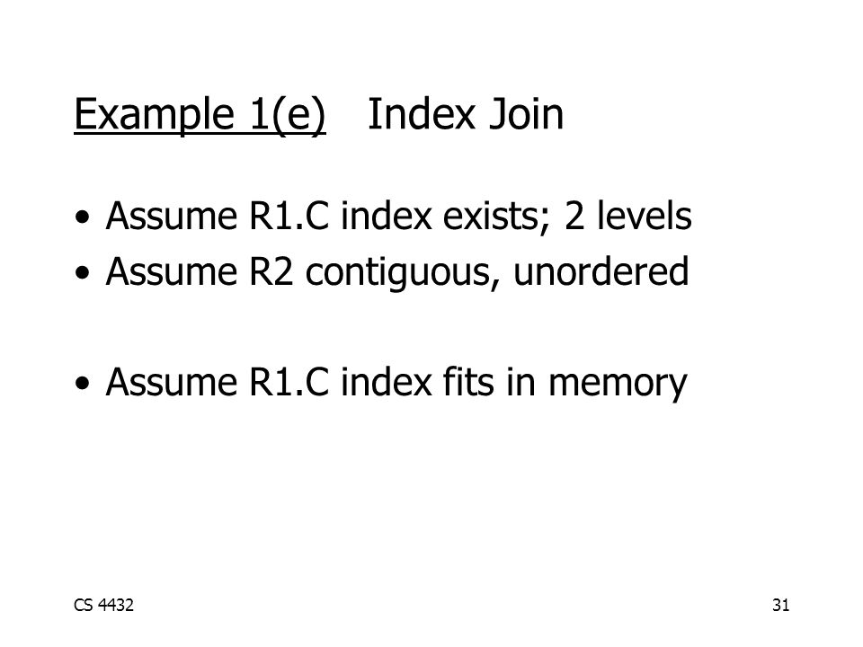 CS 443231 Example 1(e) Index Join Assume R1.C index exists; 2 levels Assume R2 contiguous, unordered Assume R1.C index fits in memory