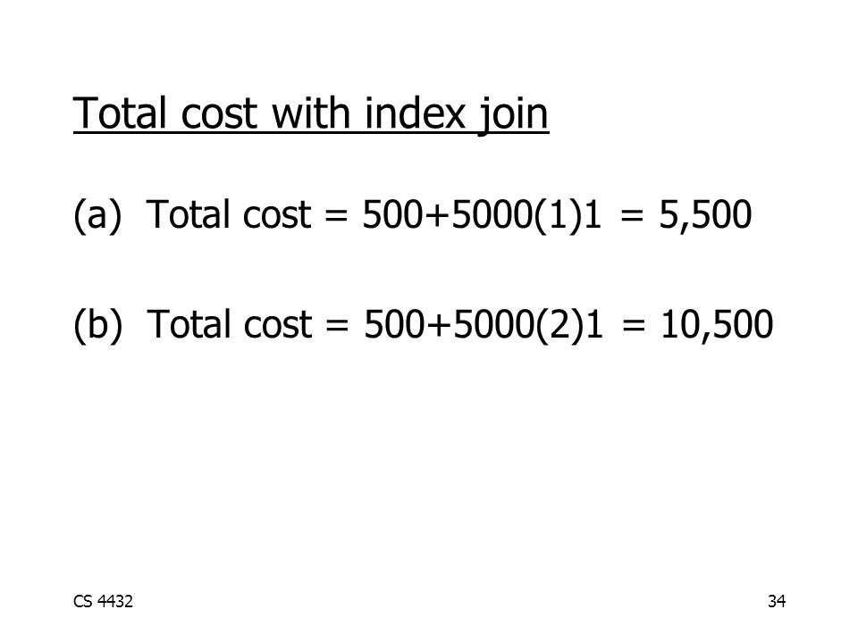 CS 443234 Total cost with index join (a) Total cost = 500+5000(1)1 = 5,500 (b) Total cost = 500+5000(2)1 = 10,500