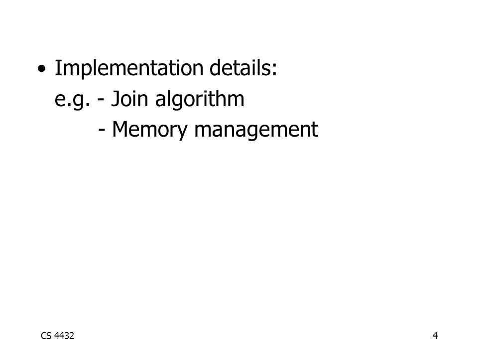 CS 44324 Implementation details: e.g. - Join algorithm - Memory management