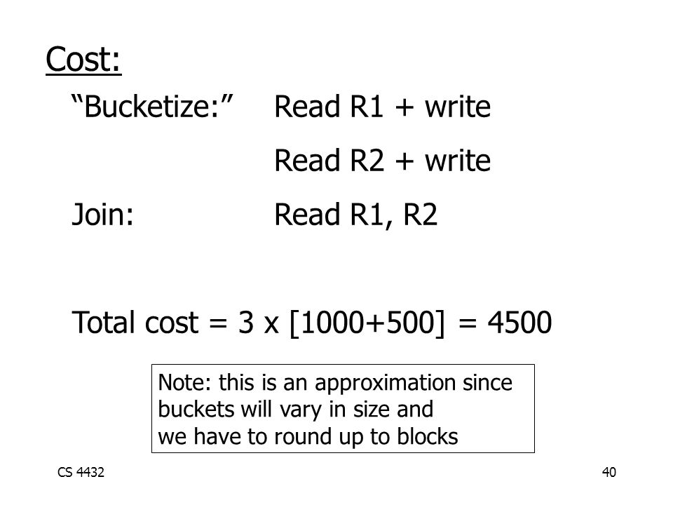 CS 443240 Cost: Bucketize: Read R1 + write Read R2 + write Join:Read R1, R2 Total cost = 3 x [1000+500] = 4500 Note: this is an approximation since buckets will vary in size and we have to round up to blocks