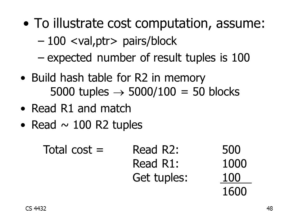 CS 443248 To illustrate cost computation, assume: –100 pairs/block –expected number of result tuples is 100 Build hash table for R2 in memory 5000 tuples  5000/100 = 50 blocks Read R1 and match Read ~ 100 R2 tuples Total cost = Read R2:500 Read R1:1000 Get tuples:100 1600