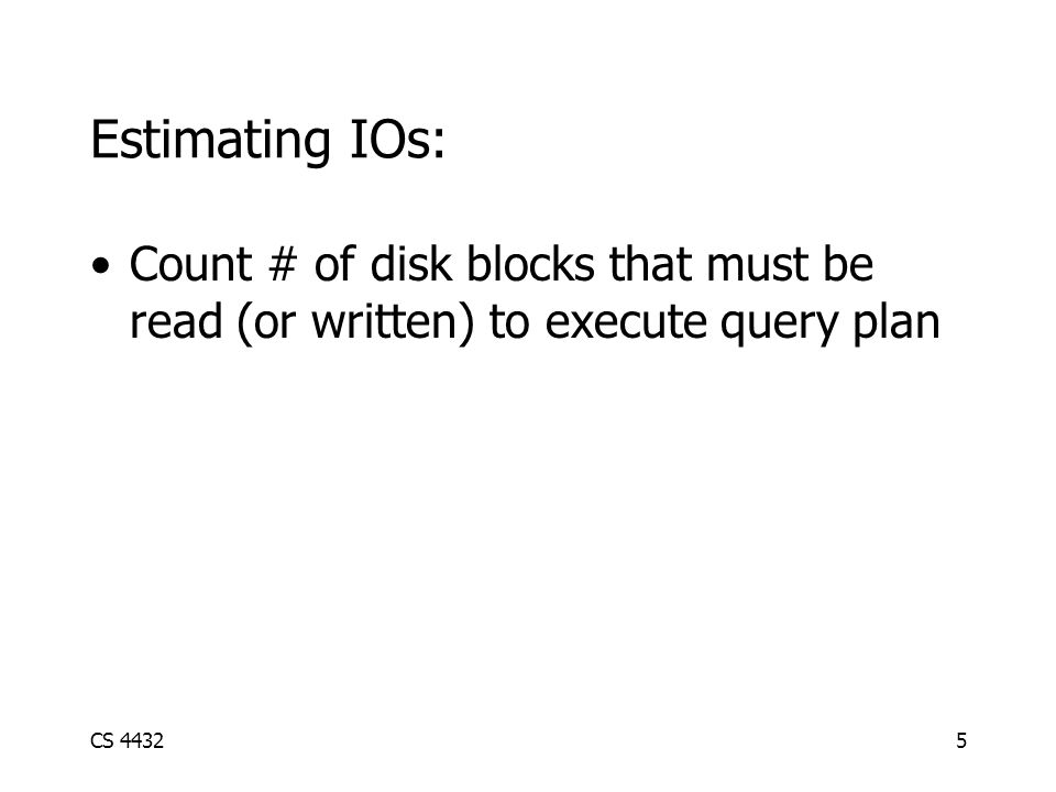 CS 44325 Estimating IOs: Count # of disk blocks that must be read (or written) to execute query plan