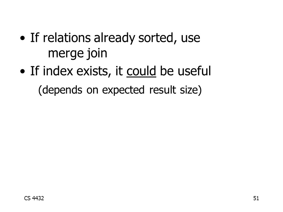 CS 443251 If relations already sorted, use merge join If index exists, it could be useful (depends on expected result size)