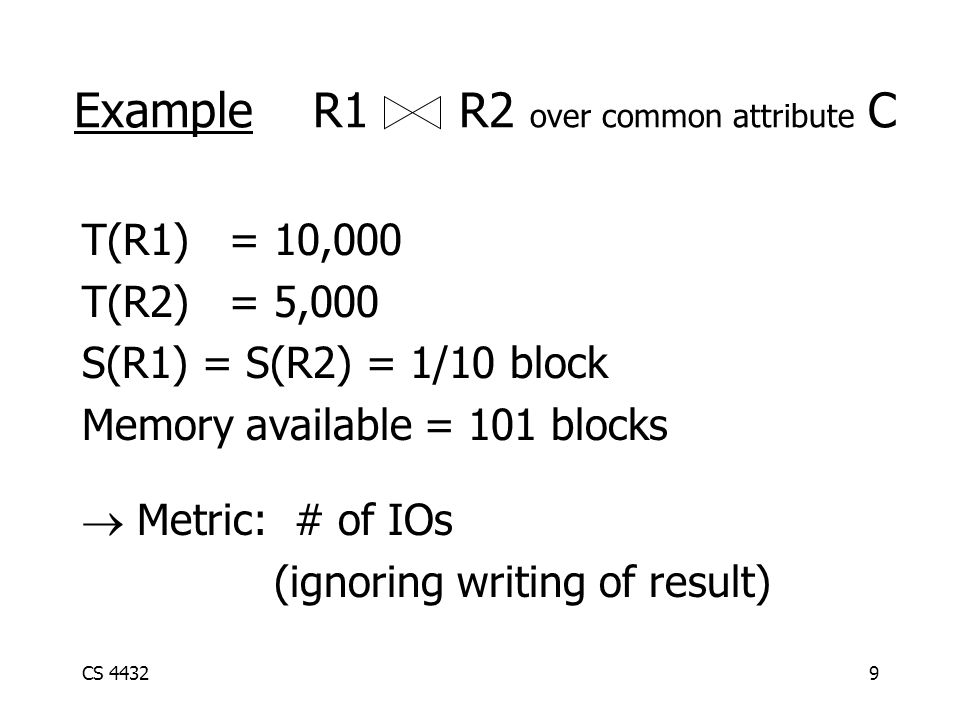 CS 44329 Example R1 R2 over common attribute C T(R1) = 10,000 T(R2) = 5,000 S(R1) = S(R2) = 1/10 block Memory available = 101 blocks  Metric: # of IOs (ignoring writing of result)