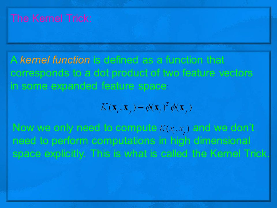 Kernel Trick: Computational saving of the kernel trick Example Quadratic Basis function: (Andrew Moore) The cost of computation is: (m is the dimension of input ) Where as the corresponding Kernel is : The cost of computation is: To believe me that it is really the real Kernel :