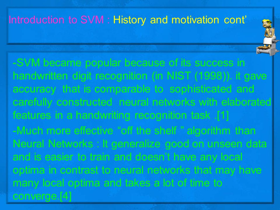 Introduction to SVM : History and motivation cont' -SVM has successful applications in many complex, real-world problems such as text and image classification, hand-writing recognition, data mining, bioinformatics, medicine and biosequence analysis and even stock market.