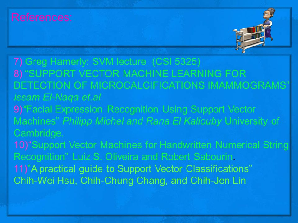 """References: 7) Greg Hamerly: SVM lecture (CSI 5325) 8) """"SUPPORT VECTOR MACHINE LEARNING FOR DETECTION OF MICROCALCIFICATIONS IMAMMOGRAMS"""" Issam El-Naq"""