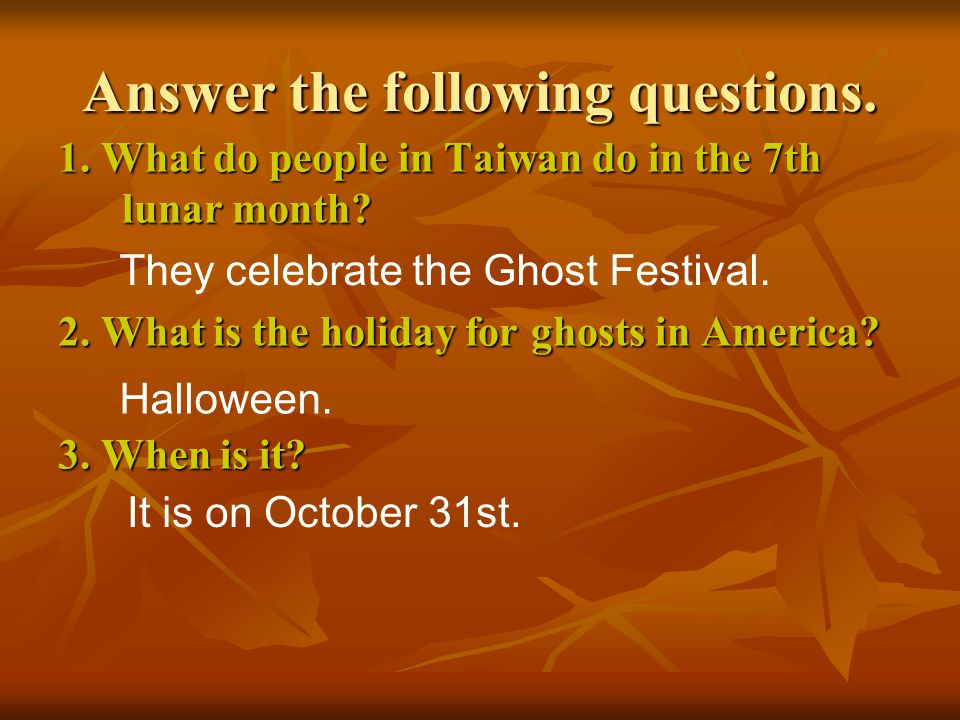 Answer the following questions. 1. What do people in Taiwan do in the 7th lunar month? 2. What is the holiday for ghosts in America? 3. When is it? Th