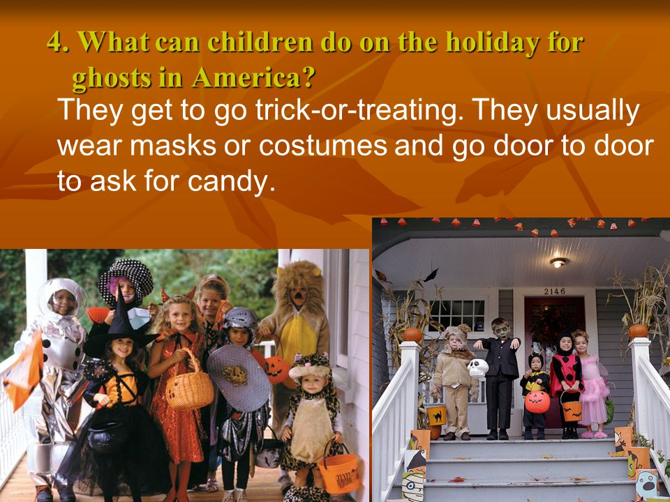 4. What can children do on the holiday for ghosts in America? They get to go trick-or-treating. They usually wear masks or costumes and go door to doo