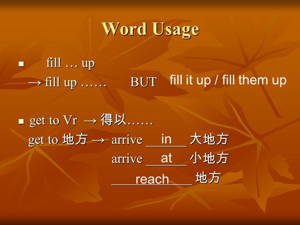 Word Usage fill … up fill … up → fill up …… BUT → fill up …… BUT get to Vr → 得以 …… get to Vr → 得以 …… get to 地方 → arrive ______ 大地方 get to 地方 → arrive