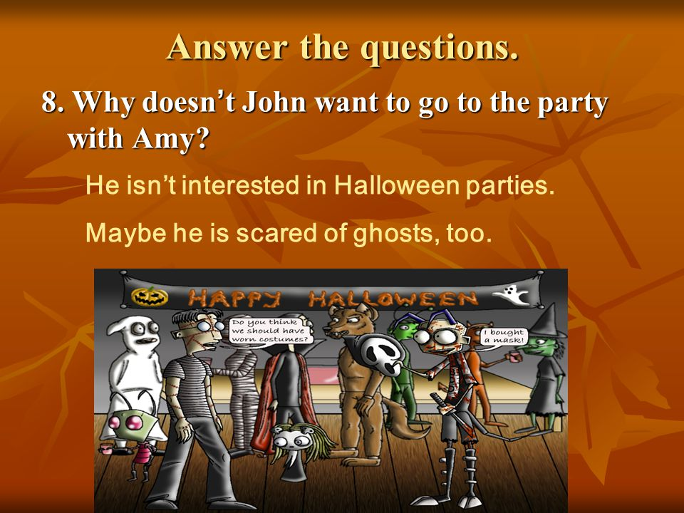 Answer the questions. 8. Why doesn ' t John want to go to the party with Amy? He isn't interested in Halloween parties. Maybe he is scared of ghosts,
