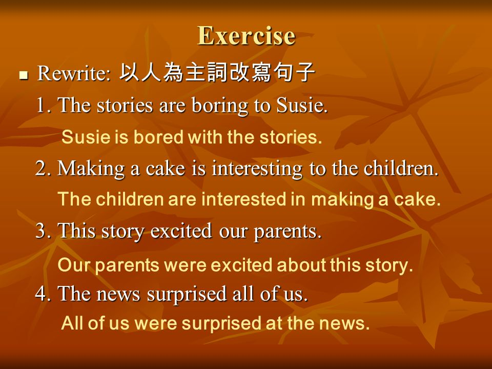 Exercise Rewrite: 以人為主詞改寫句子 Rewrite: 以人為主詞改寫句子 1. The stories are boring to Susie. 1. The stories are boring to Susie. 2. Making a cake is interesting