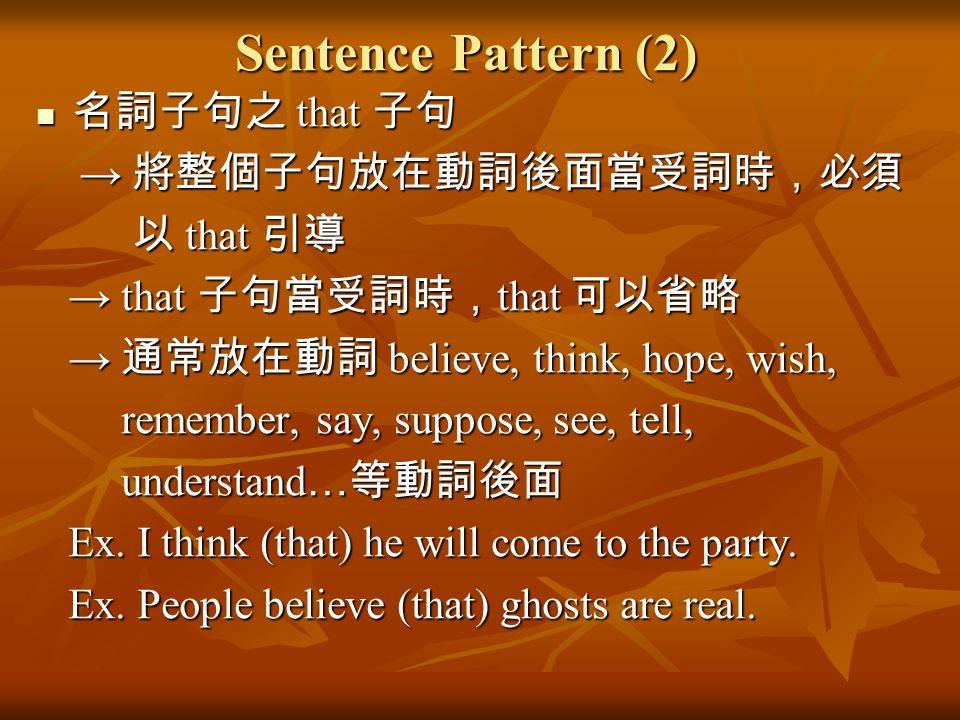 Sentence Pattern (2) 名詞子句之 that 子句 → 將整個子句放在動詞後面當受詞時,必須 以 that 引導 → that 子句當受詞時,that 可以省略 → 通常放在動詞 believe, think, hope, wish, remember, say, suppose,