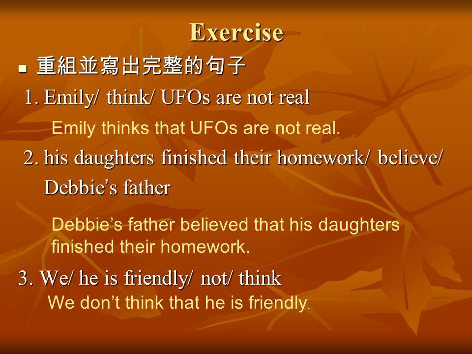 Exercise 重組並寫出完整的句子 重組並寫出完整的句子 1. Emily/ think/ UFOs are not real 1. Emily/ think/ UFOs are not real 2. his daughters finished their homework/ believe