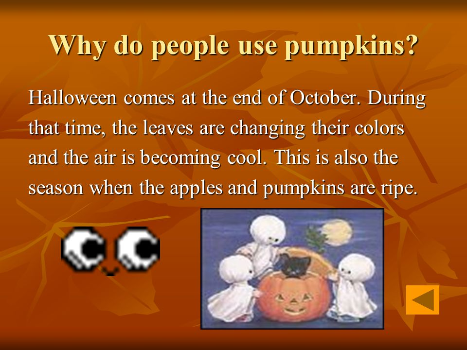 Why do people use pumpkins? Halloween comes at the end of October. During that time, the leaves are changing their colors and the air is becoming cool