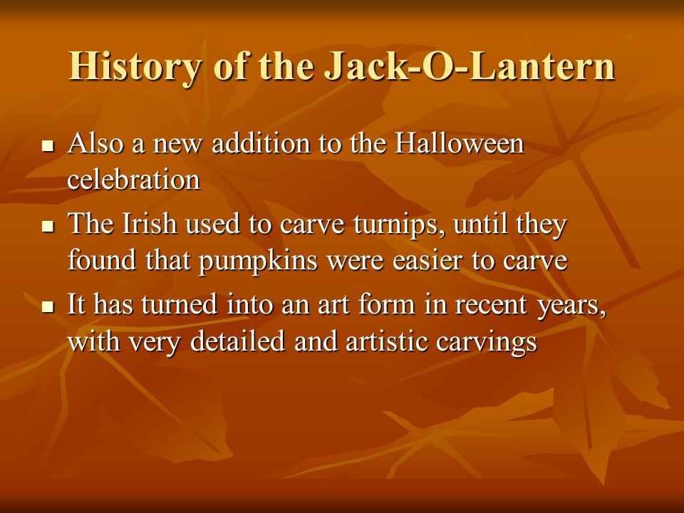 History of the Jack-O-Lantern Also a new addition to the Halloween celebration Also a new addition to the Halloween celebration The Irish used to carve turnips, until they found that pumpkins were easier to carve The Irish used to carve turnips, until they found that pumpkins were easier to carve It has turned into an art form in recent years, with very detailed and artistic carvings It has turned into an art form in recent years, with very detailed and artistic carvings