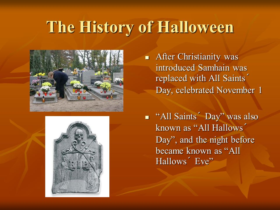 The History of Halloween After Christianity was introduced Samhain was replaced with All Saints´ Day, celebrated November 1 After Christianity was introduced Samhain was replaced with All Saints´ Day, celebrated November 1 All Saints´ Day was also known as All Hallows´ Day , and the night before became known as All Hallows´ Eve All Saints´ Day was also known as All Hallows´ Day , and the night before became known as All Hallows´ Eve