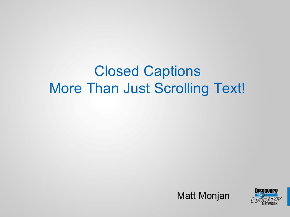 Closed Captions More Than Just Scrolling Text! Matt Monjan