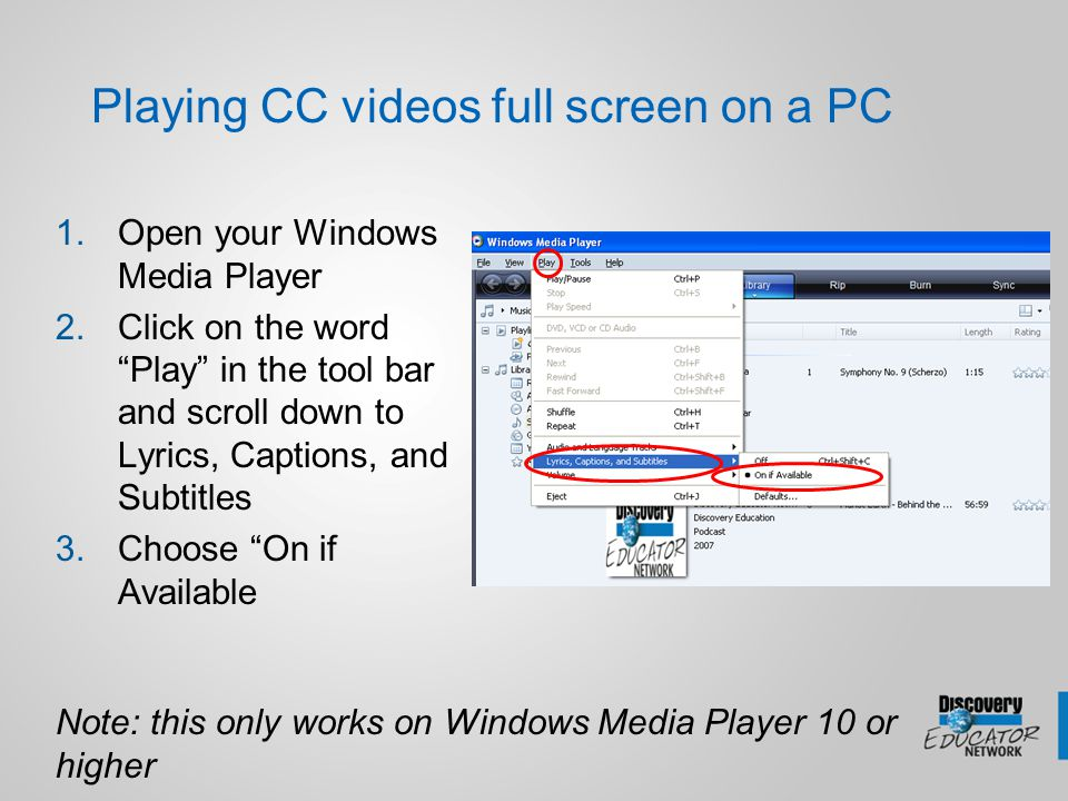 "Playing CC videos full screen on a PC 1.Open your Windows Media Player 2.Click on the word ""Play"" in the tool bar and scroll down to Lyrics, Captions,"