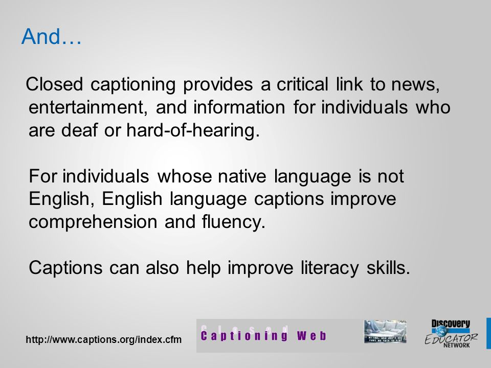 And… Closed captioning provides a critical link to news, entertainment, and information for individuals who are deaf or hard-of-hearing. For individua