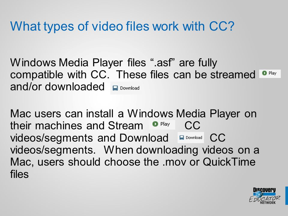 "What types of video files work with CC? Windows Media Player files "".asf"" are fully compatible with CC. These files can be streamed and/or downloaded"