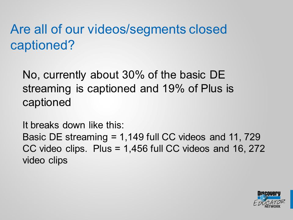 Are all of our videos/segments closed captioned? No, currently about 30% of the basic DE streaming is captioned and 19% of Plus is captioned It breaks