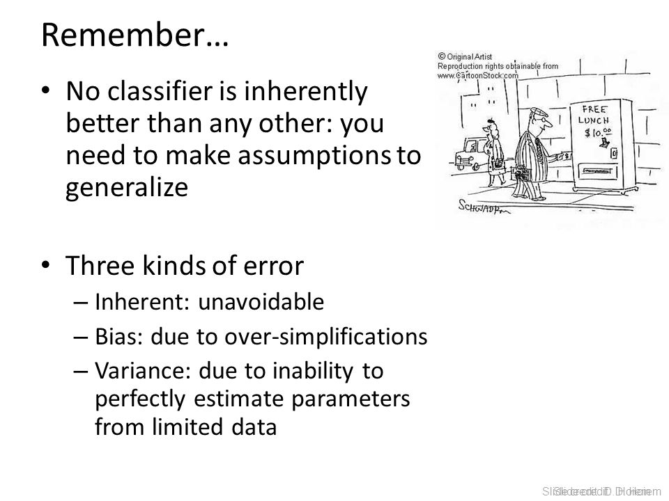Remember… No classifier is inherently better than any other: you need to make assumptions to generalize Three kinds of error – Inherent: unavoidable –