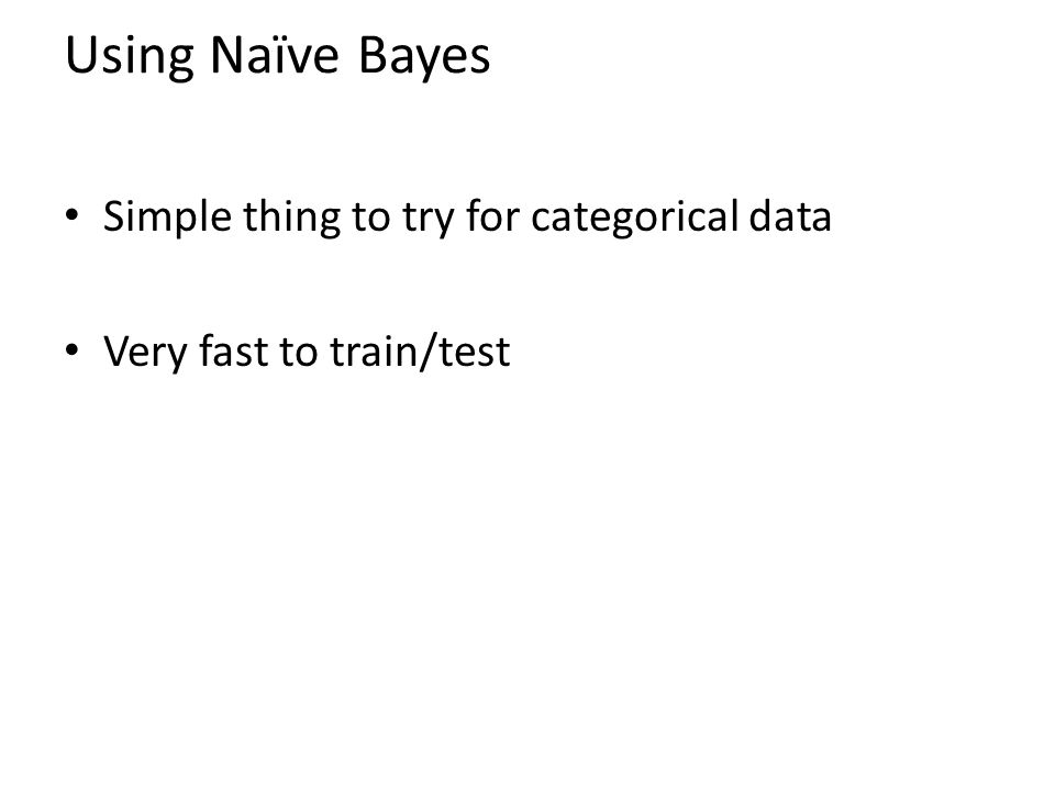 Using Naïve Bayes Simple thing to try for categorical data Very fast to train/test