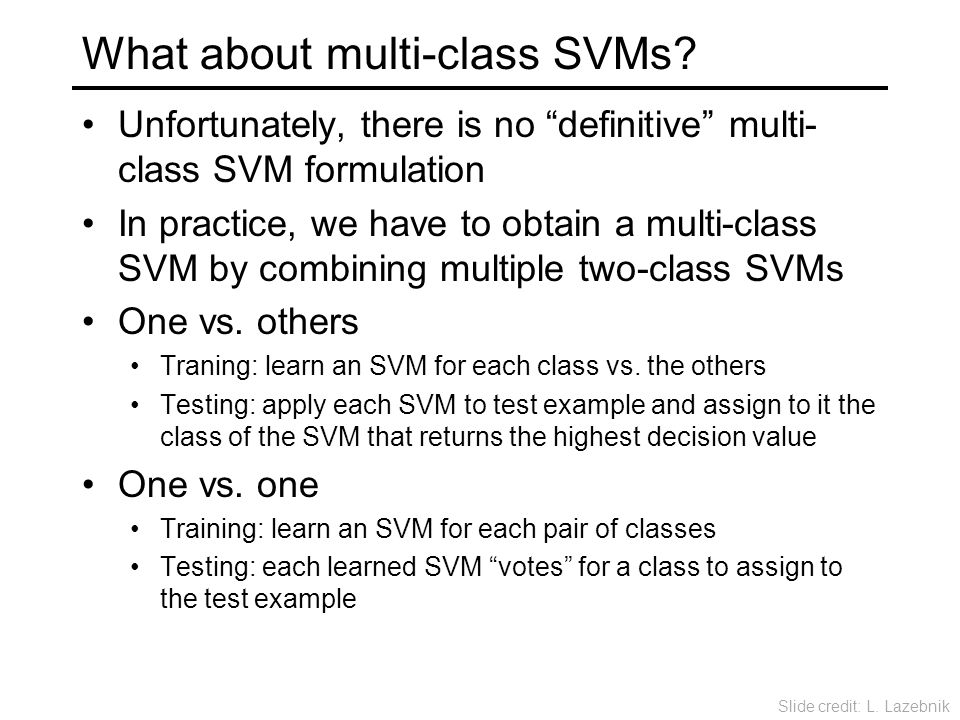 "What about multi-class SVMs? Unfortunately, there is no ""definitive"" multi- class SVM formulation In practice, we have to obtain a multi-class SVM by"