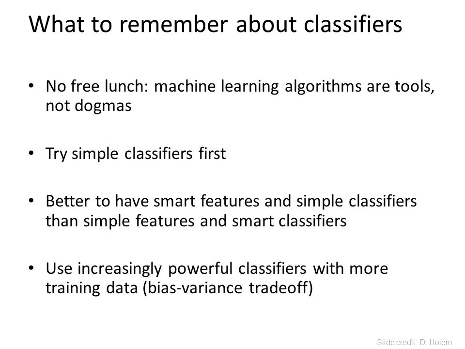 What to remember about classifiers No free lunch: machine learning algorithms are tools, not dogmas Try simple classifiers first Better to have smart