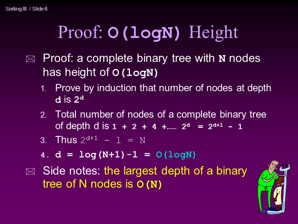 Sorting III / Slide 6 Proof: O(logN) Height  Proof: a complete binary tree with N nodes has height of O(logN) 1.