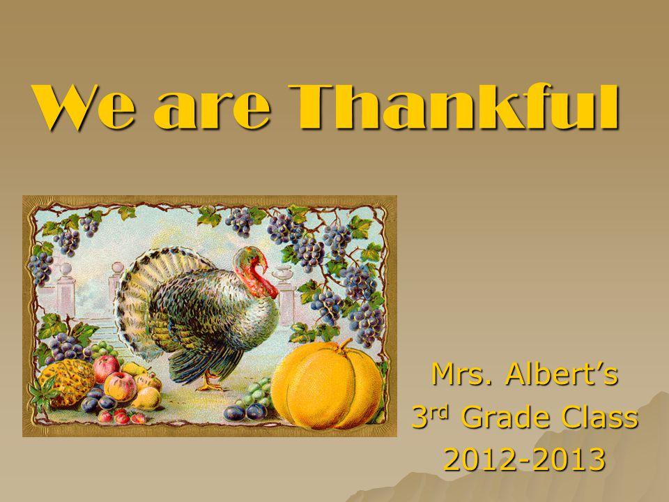 We are Thankful Mrs. Albert's 3 rd Grade Class 2012-2013