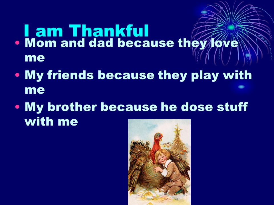 I am Thankful Mom and dad because they love me My friends because they play with me My brother because he dose stuff with me