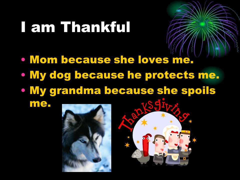 Mom because she loves me. My dog because he protects me. My grandma because she spoils me.