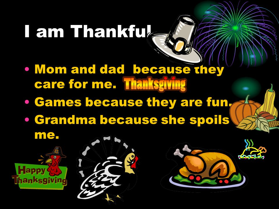 I AM THANKFUL I HAVE A SISTER AND A BROTHER AND A MOM AND A DAD.WE HAVE THANKSGIVING.