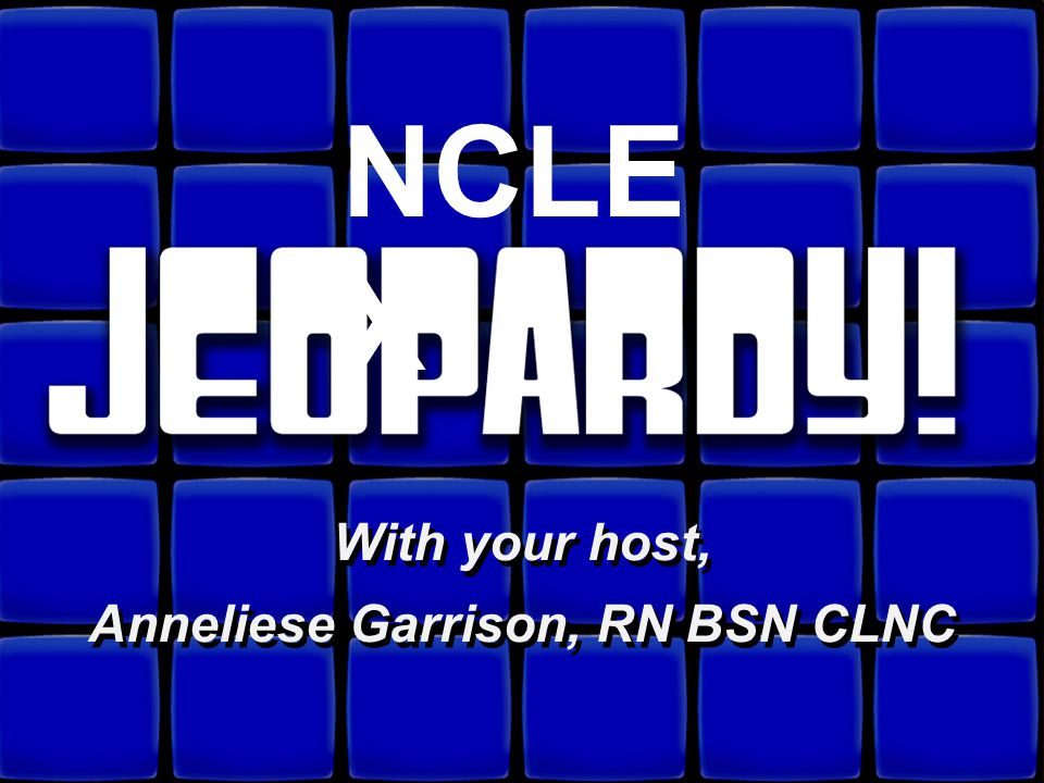 ©Anneliese Garrison, RN BSN CLNC Web Site: www.caring4you.net You have been selected to play NCLEX JEOPARDY Remember this is Jeopardy, so all of your