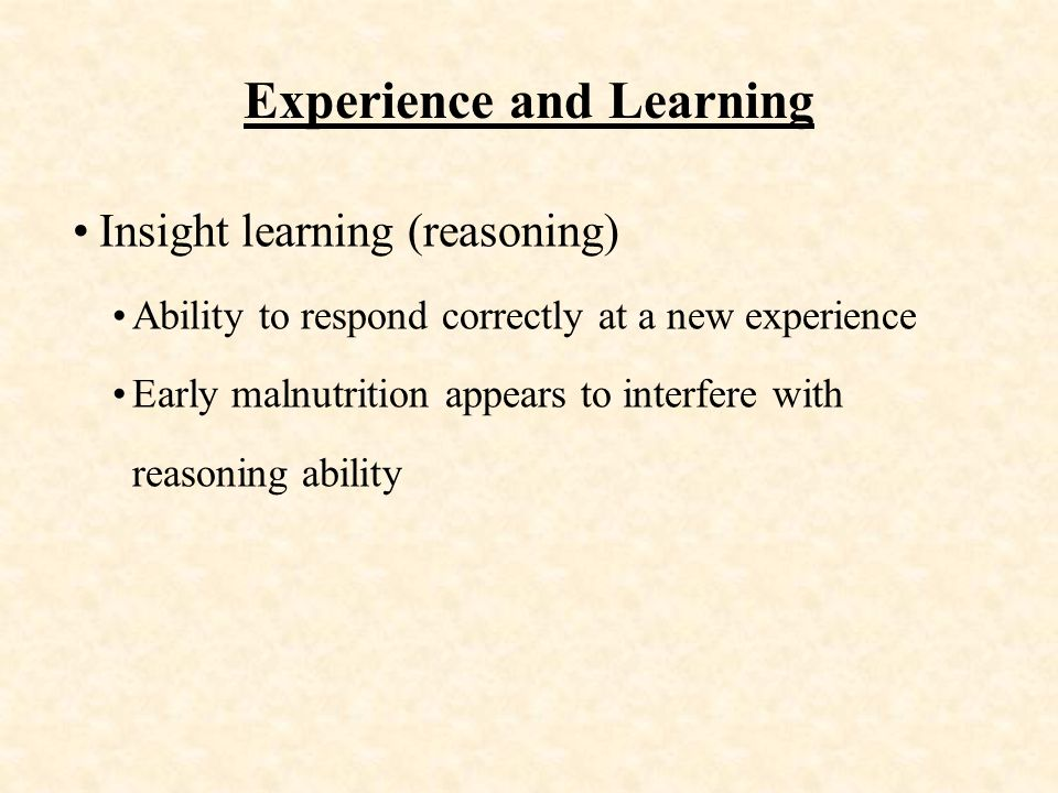 Experience and Learning Insight learning (reasoning) Ability to respond correctly at a new experience Early malnutrition appears to interfere with reasoning ability
