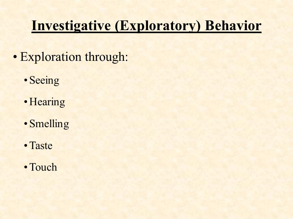 Investigative (Exploratory) Behavior Exploration through: Seeing Hearing Smelling Taste Touch