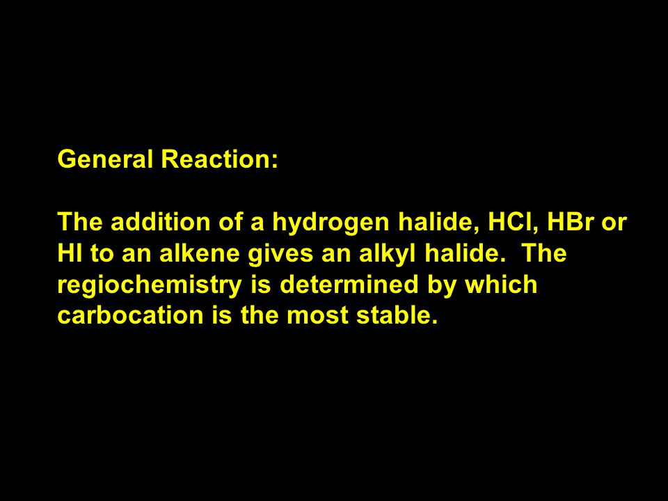 General Reaction: The addition of a hydrogen halide, HCl, HBr or HI to an alkene gives an alkyl halide.