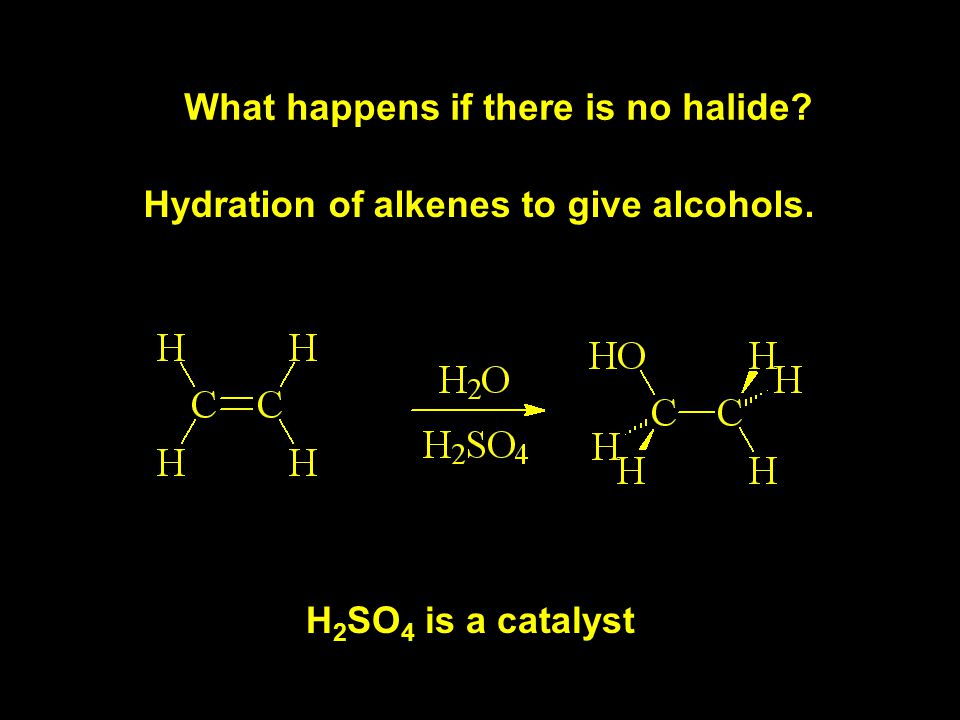 What happens if there is no halide Hydration of alkenes to give alcohols. H 2 SO 4 is a catalyst