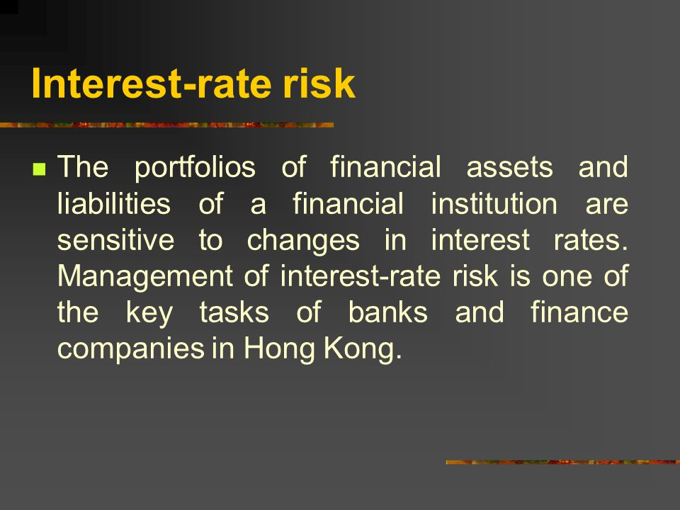 Interest-rate risk The portfolios of financial assets and liabilities of a financial institution are sensitive to changes in interest rates.
