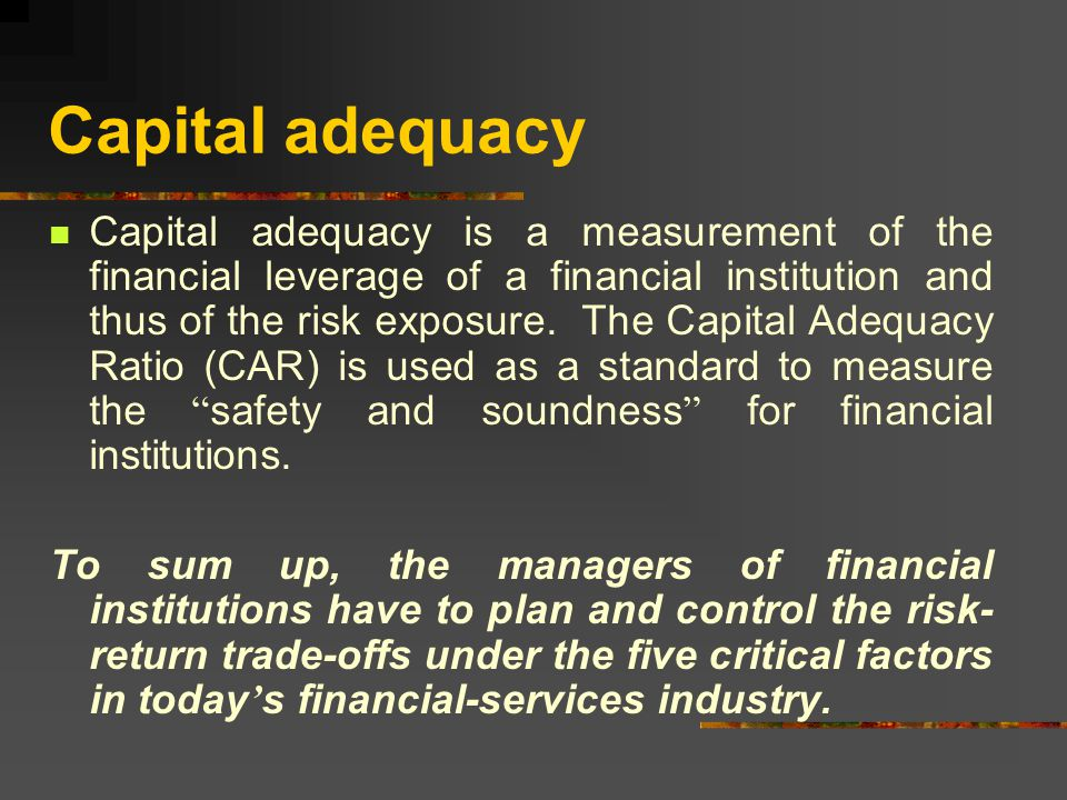 Capital adequacy Capital adequacy is a measurement of the financial leverage of a financial institution and thus of the risk exposure.
